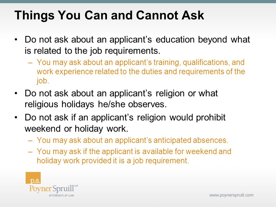 Things You Can and Cannot Ask Do not ask about an applicant's education beyond what is related to the job requirements.