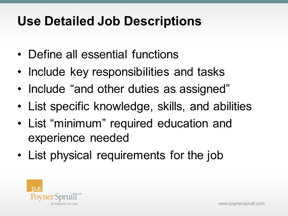 Use Detailed Job Descriptions Define all essential functions Include key responsibilities and tasks Include and other duties as assigned List specific knowledge, skills, and abilities List minimum required education and experience needed List physical requirements for the job
