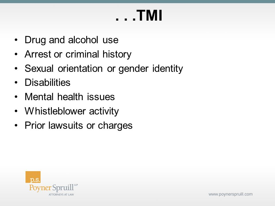 ...TMI Drug and alcohol use Arrest or criminal history Sexual orientation or gender identity Disabilities Mental health issues Whistleblower activity Prior lawsuits or charges