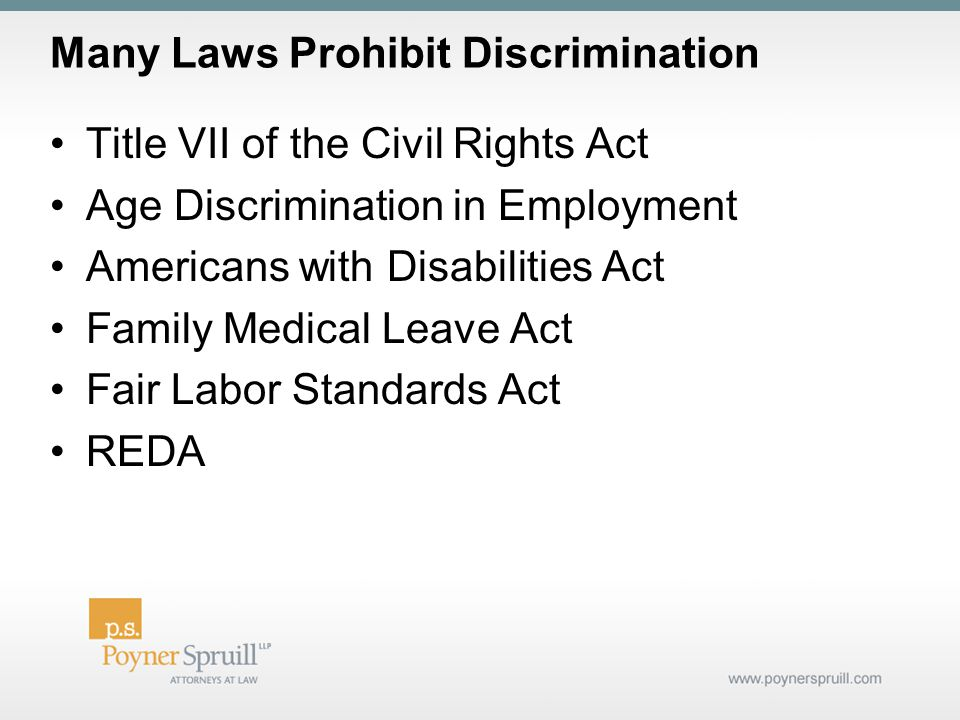 Many Laws Prohibit Discrimination Title VII of the Civil Rights Act Age Discrimination in Employment Americans with Disabilities Act Family Medical Leave Act Fair Labor Standards Act REDA