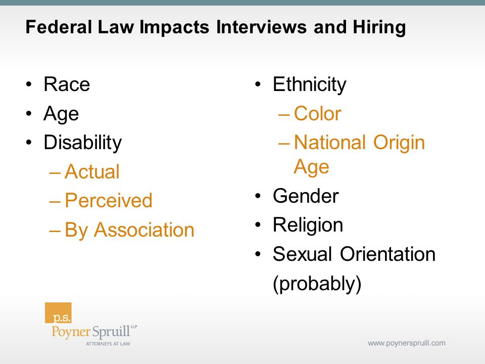 Federal Law Impacts Interviews and Hiring Race Age Disability –Actual –Perceived –By Association Ethnicity –Color –National Origin Age Gender Religion Sexual Orientation (probably)
