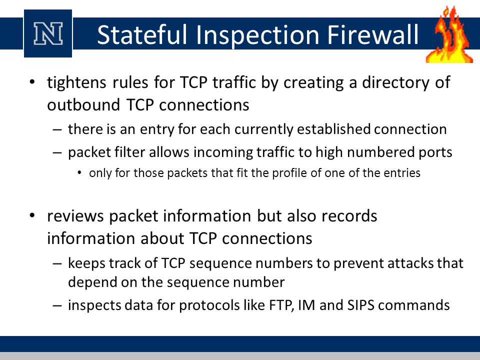 Stateful Inspection Firewall tightens rules for TCP traffic by creating a directory of outbound TCP connections – there is an entry for each currently established connection – packet filter allows incoming traffic to high numbered ports only for those packets that fit the profile of one of the entries reviews packet information but also records information about TCP connections – keeps track of TCP sequence numbers to prevent attacks that depend on the sequence number – inspects data for protocols like FTP, IM and SIPS commands