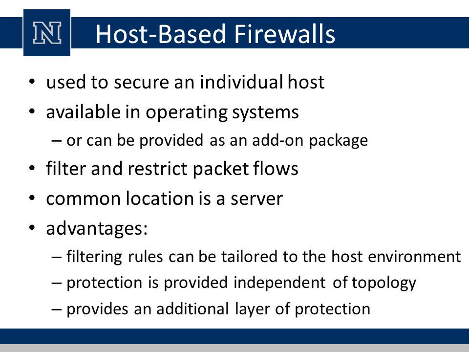 Host-Based Firewalls used to secure an individual host available in operating systems – or can be provided as an add-on package filter and restrict packet flows common location is a server advantages: – filtering rules can be tailored to the host environment – protection is provided independent of topology – provides an additional layer of protection