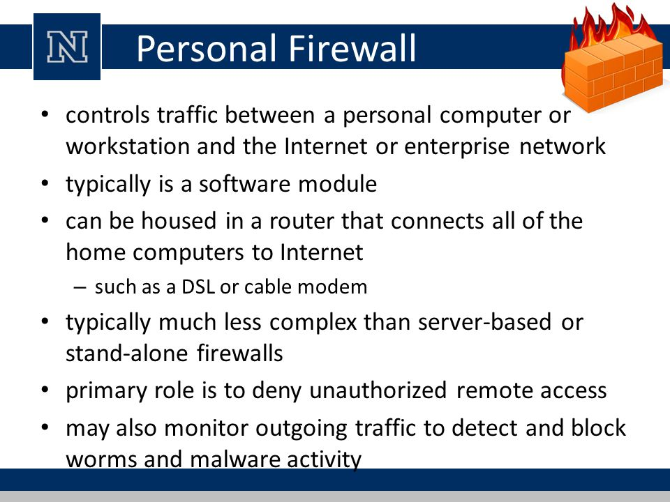 Personal Firewall controls traffic between a personal computer or workstation and the Internet or enterprise network typically is a software module can be housed in a router that connects all of the home computers to Internet – such as a DSL or cable modem typically much less complex than server-based or stand-alone firewalls primary role is to deny unauthorized remote access may also monitor outgoing traffic to detect and block worms and malware activity