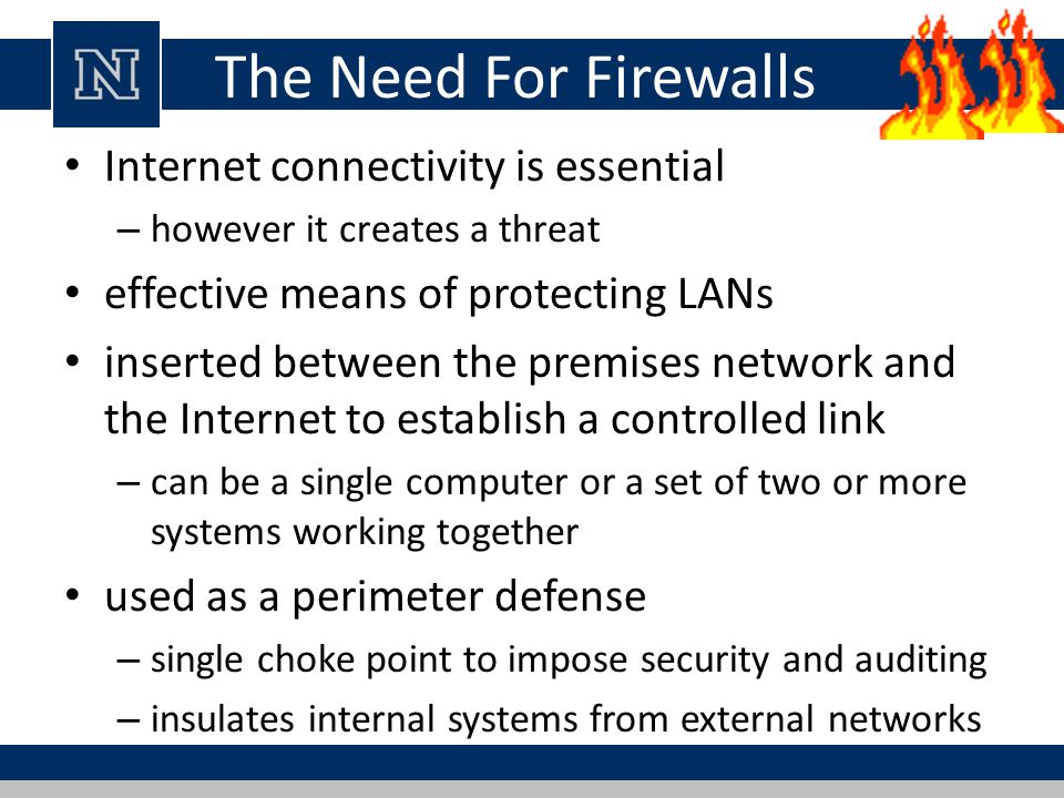 The Need For Firewalls Internet connectivity is essential – however it creates a threat effective means of protecting LANs inserted between the premises network and the Internet to establish a controlled link – can be a single computer or a set of two or more systems working together used as a perimeter defense – single choke point to impose security and auditing – insulates internal systems from external networks