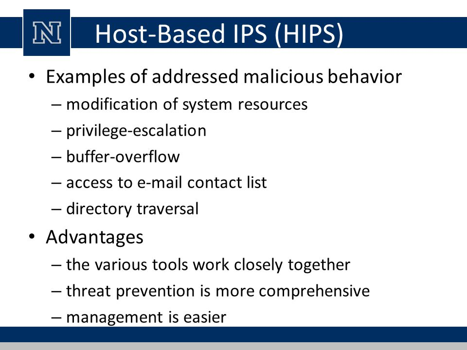 Host-Based IPS (HIPS) Examples of addressed malicious behavior – modification of system resources – privilege-escalation – buffer-overflow – access to  contact list – directory traversal Advantages – the various tools work closely together – threat prevention is more comprehensive – management is easier