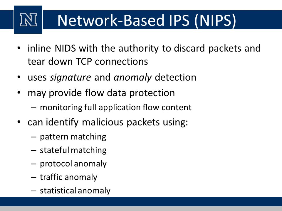 Network-Based IPS (NIPS) inline NIDS with the authority to discard packets and tear down TCP connections uses signature and anomaly detection may provide flow data protection – monitoring full application flow content can identify malicious packets using: – pattern matching – stateful matching – protocol anomaly – traffic anomaly – statistical anomaly