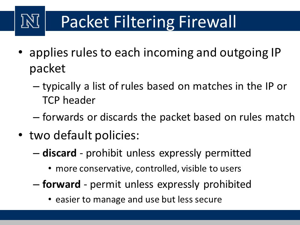 Packet Filtering Firewall applies rules to each incoming and outgoing IP packet – typically a list of rules based on matches in the IP or TCP header – forwards or discards the packet based on rules match two default policies: – discard - prohibit unless expressly permitted more conservative, controlled, visible to users – forward - permit unless expressly prohibited easier to manage and use but less secure