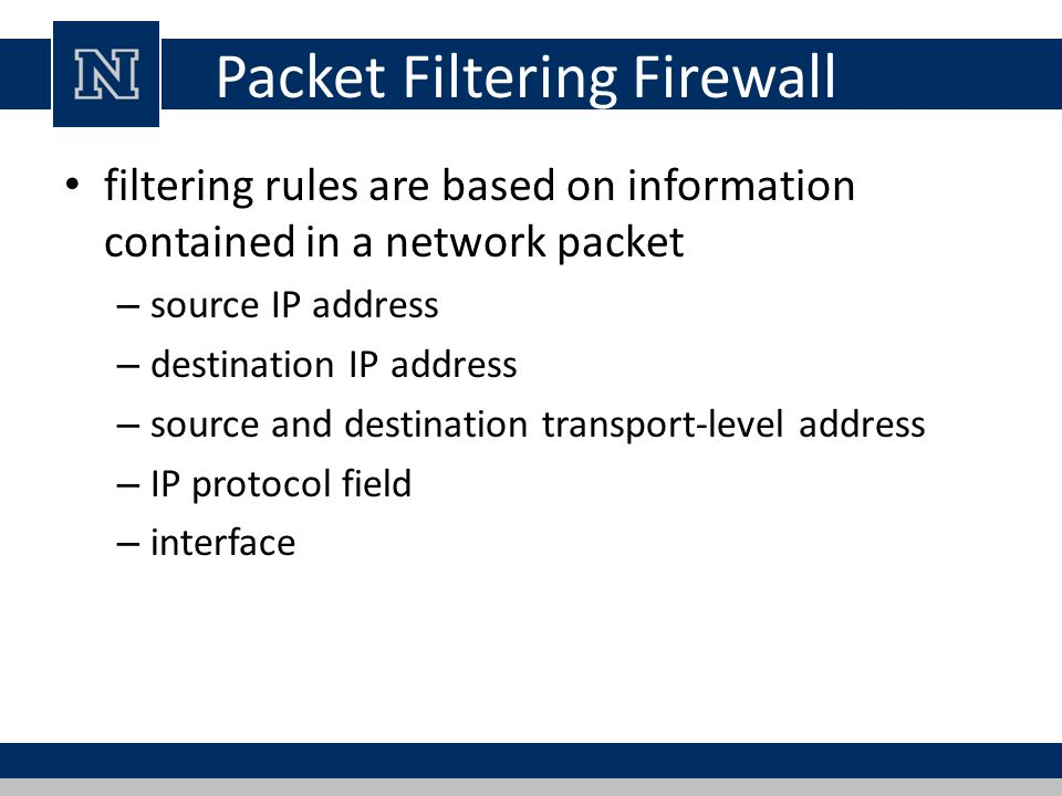 Packet Filtering Firewall filtering rules are based on information contained in a network packet – source IP address – destination IP address – source and destination transport-level address – IP protocol field – interface
