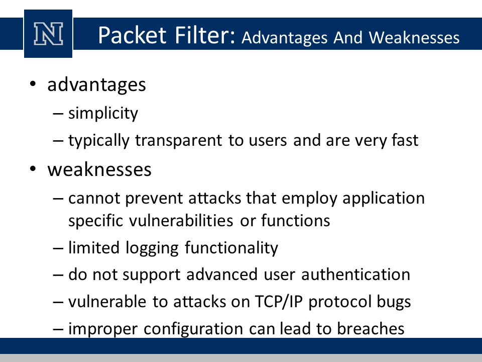 Packet Filter: Advantages And Weaknesses advantages – simplicity – typically transparent to users and are very fast weaknesses – cannot prevent attacks that employ application specific vulnerabilities or functions – limited logging functionality – do not support advanced user authentication – vulnerable to attacks on TCP/IP protocol bugs – improper configuration can lead to breaches