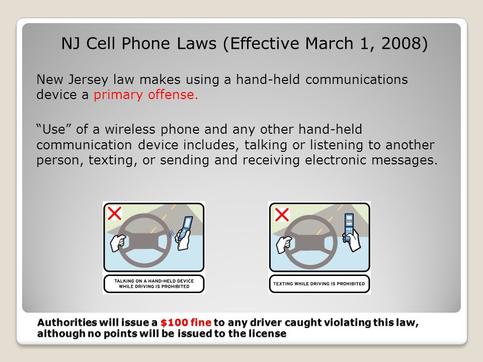 Authorities will issue a $100 fine to any driver caught violating this law, although no points will be issued to the license NJ Cell Phone Laws (Effective March 1, 2008) New Jersey law makes using a hand-held communications device a primary offense.