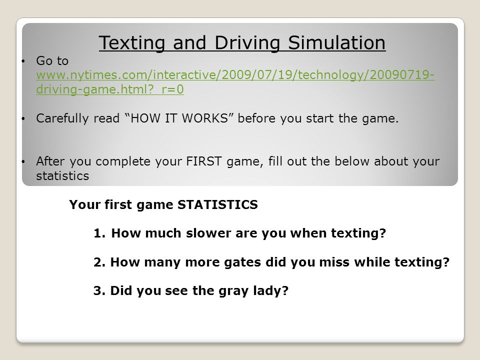 Texting and Driving Simulation Go to   driving-game.html _r=0   driving-game.html _r=0 Carefully read HOW IT WORKS before you start the game.