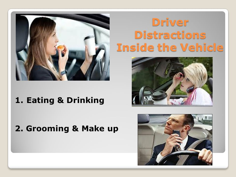 Driver Distractions Inside the Vehicle 1. Eating & Drinking 2. Grooming & Make up