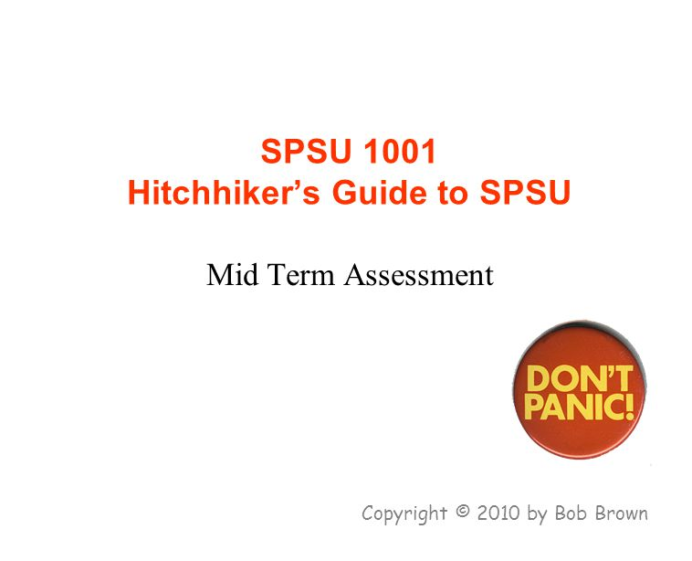 SPSU 1001 Hitchhiker's Guide to SPSU Mid Term Assessment Copyright © 2010 by Bob Brown