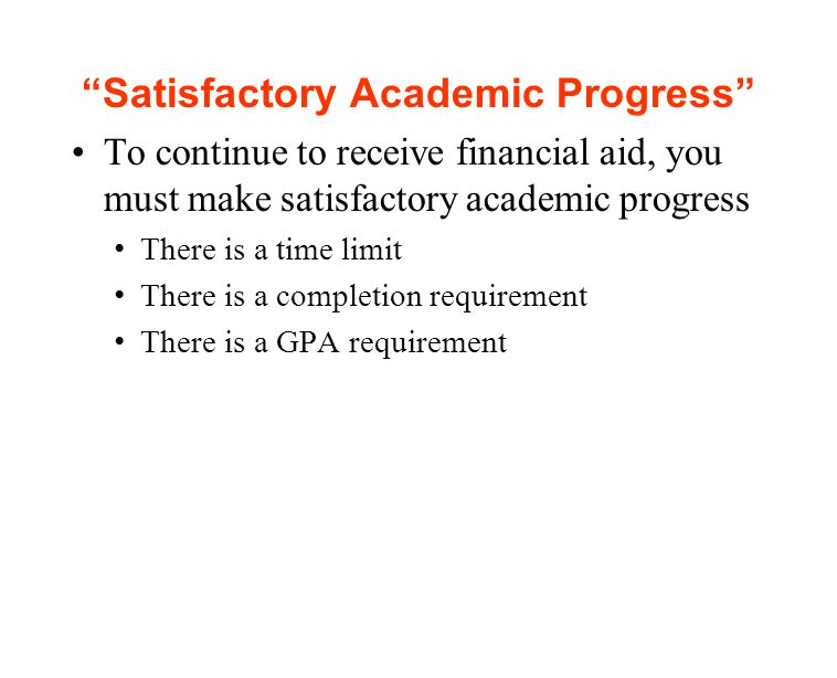 Satisfactory Academic Progress To continue to receive financial aid, you must make satisfactory academic progress There is a time limit There is a completion requirement There is a GPA requirement