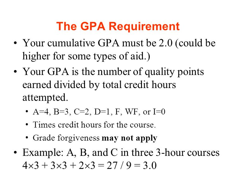 The GPA Requirement Your cumulative GPA must be 2.0 (could be higher for some types of aid.) Your GPA is the number of quality points earned divided by total credit hours attempted.