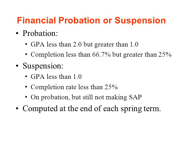 Financial Probation or Suspension Probation: GPA less than 2.0 but greater than 1.0 Completion less than 66.7% but greater than 25% Suspension: GPA less than 1.0 Completion rate less than 25% On probation, but still not making SAP Computed at the end of each spring term.