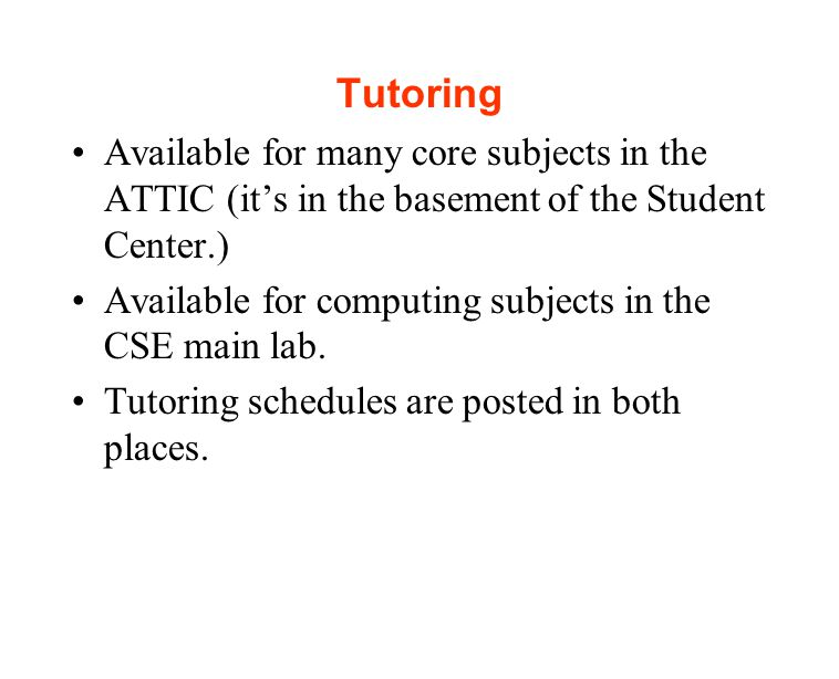 Tutoring Available for many core subjects in the ATTIC (it's in the basement of the Student Center.) Available for computing subjects in the CSE main lab.