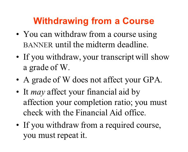 Withdrawing from a Course You can withdraw from a course using BANNER until the midterm deadline.