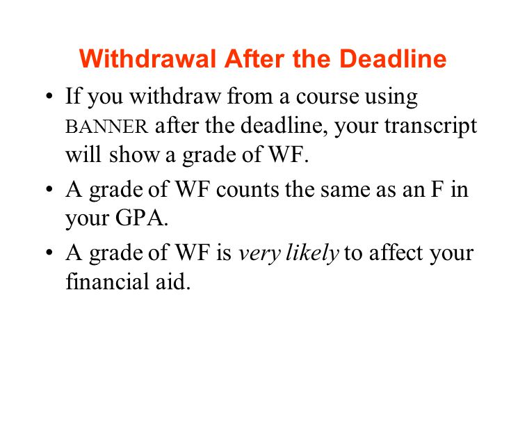 Withdrawal After the Deadline If you withdraw from a course using BANNER after the deadline, your transcript will show a grade of WF.