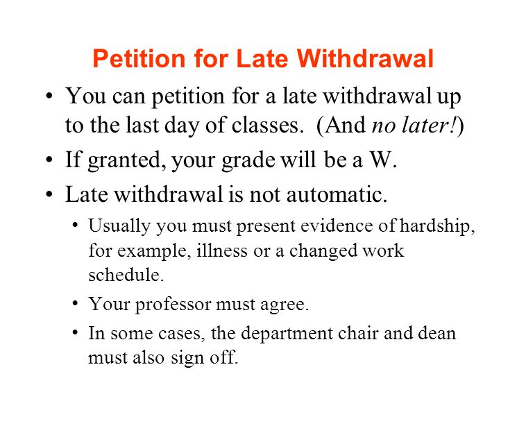 Petition for Late Withdrawal You can petition for a late withdrawal up to the last day of classes.