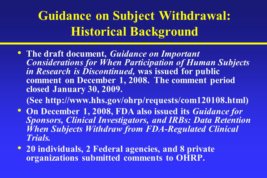 Guidance on Subject Withdrawal: Historical Background The draft document, Guidance on Important Considerations for When Participation of Human Subjects in Research is Discontinued, was issued for public comment on December 1, 2008.