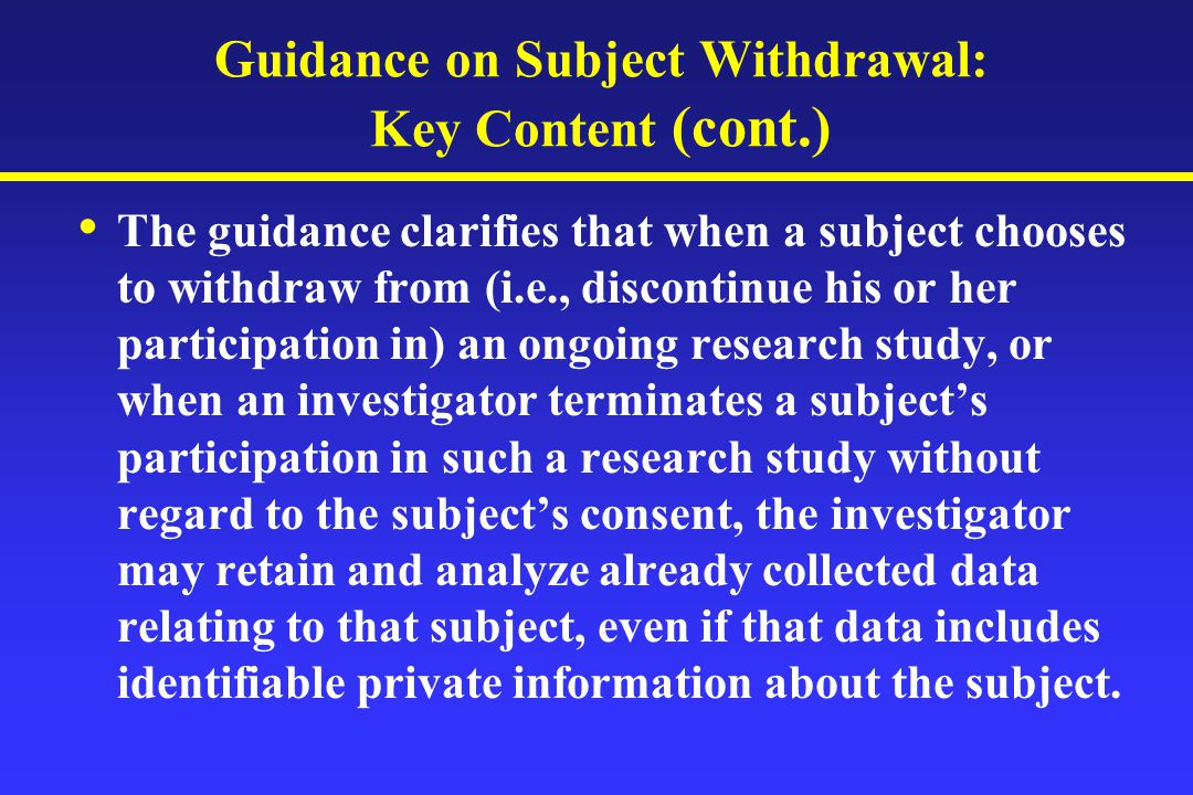 Guidance on Subject Withdrawal: Key Content (cont.) The guidance clarifies that when a subject chooses to withdraw from (i.e., discontinue his or her participation in) an ongoing research study, or when an investigator terminates a subject's participation in such a research study without regard to the subject's consent, the investigator may retain and analyze already collected data relating to that subject, even if that data includes identifiable private information about the subject.