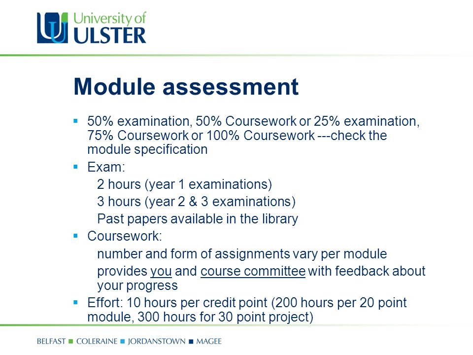 Module assessment  50% examination, 50% Coursework or 25% examination, 75% Coursework or 100% Coursework ---check the module specification  Exam: 2 hours (year 1 examinations) 3 hours (year 2 & 3 examinations) Past papers available in the library  Coursework: number and form of assignments vary per module provides you and course committee with feedback about your progress  Effort: 10 hours per credit point (200 hours per 20 point module, 300 hours for 30 point project)