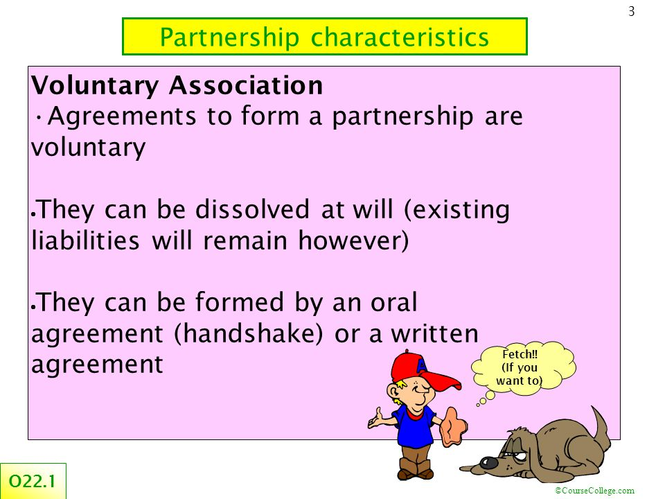 ©CourseCollege.com 3 Partnership characteristics O22.1 Voluntary Association Agreements to form a partnership are voluntary  They can be dissolved at will (existing liabilities will remain however)  They can be formed by an oral agreement (handshake) or a written agreement Fetch!.