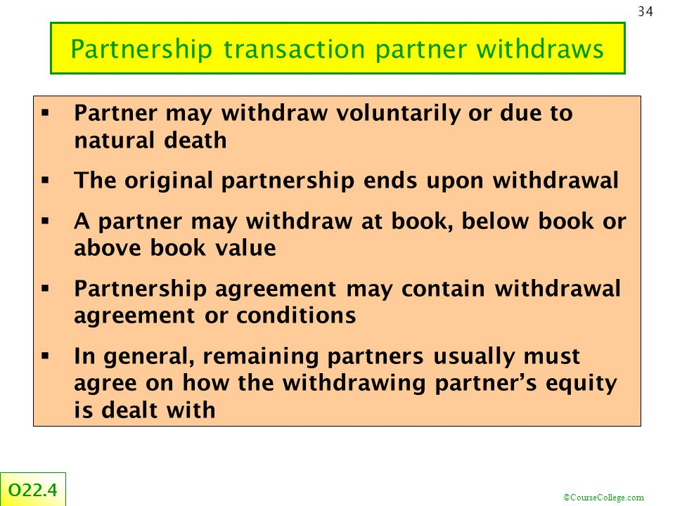 ©CourseCollege.com 34 O22.4  Partner may withdraw voluntarily or due to natural death  The original partnership ends upon withdrawal  A partner may withdraw at book, below book or above book value  Partnership agreement may contain withdrawal agreement or conditions  In general, remaining partners usually must agree on how the withdrawing partner's equity is dealt with Partnership transaction partner withdraws