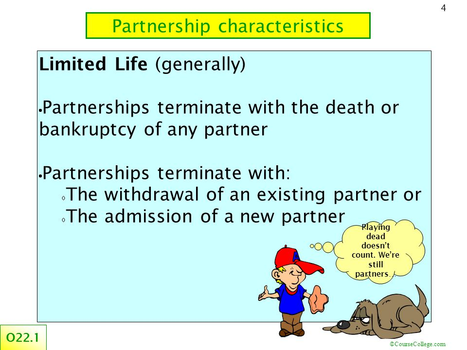 ©CourseCollege.com 4 Limited Life (generally)  Partnerships terminate with the death or bankruptcy of any partner  Partnerships terminate with:  The withdrawal of an existing partner or  The admission of a new partner Partnership characteristics O22.1 Playing dead doesn't count.