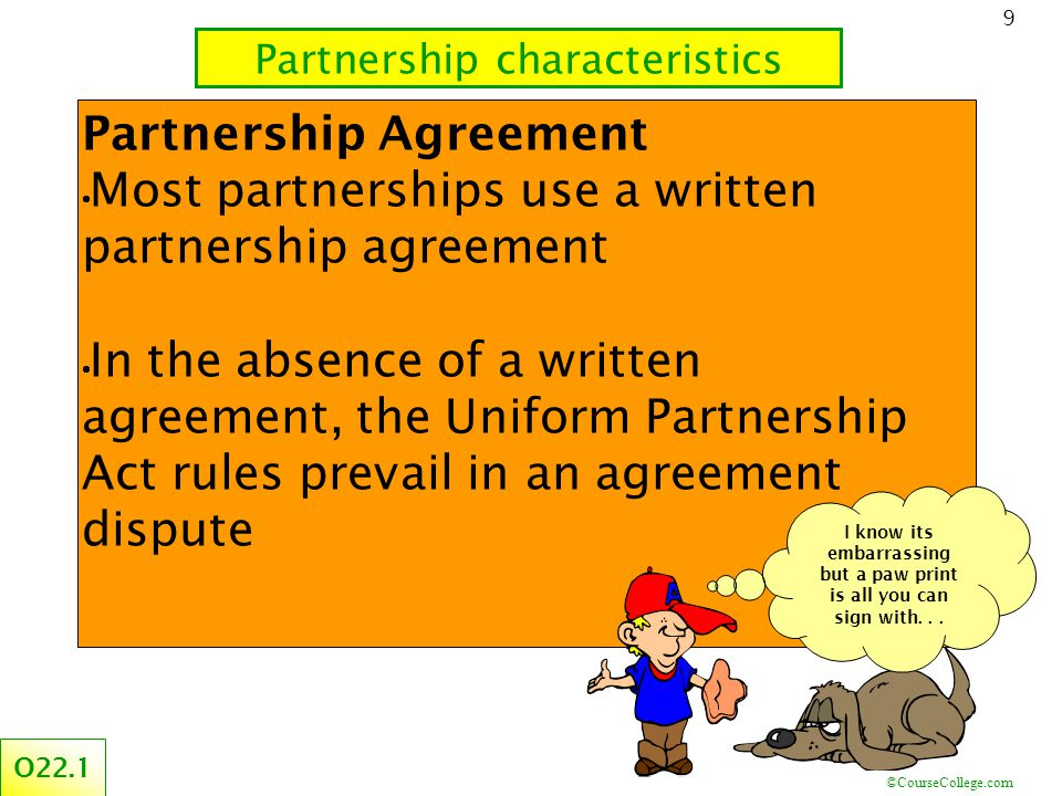 ©CourseCollege.com 9 Partnership Agreement  Most partnerships use a written partnership agreement  In the absence of a written agreement, the Uniform Partnership Act rules prevail in an agreement dispute Partnership characteristics O22.1 I know its embarrassing but a paw print is all you can sign with...