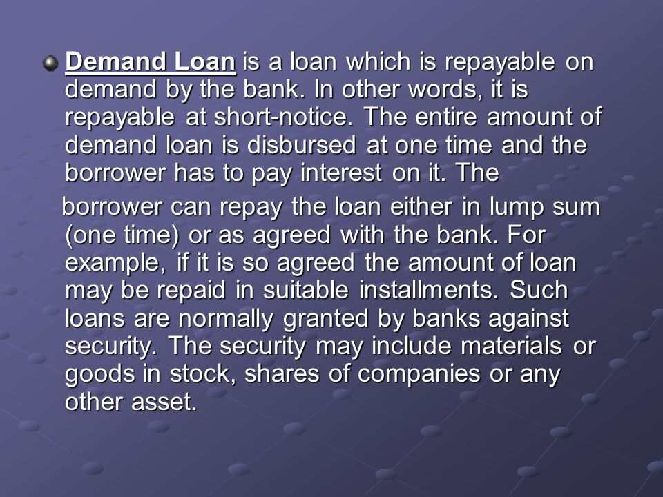 Demand Loan is a loan which is repayable on demand by the bank.