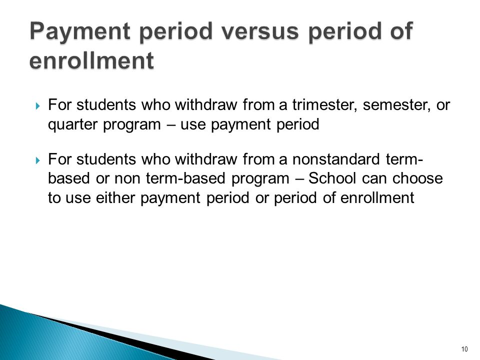  For students who withdraw from a trimester, semester, or quarter program – use payment period  For students who withdraw from a nonstandard term- based or non term-based program – School can choose to use either payment period or period of enrollment 10