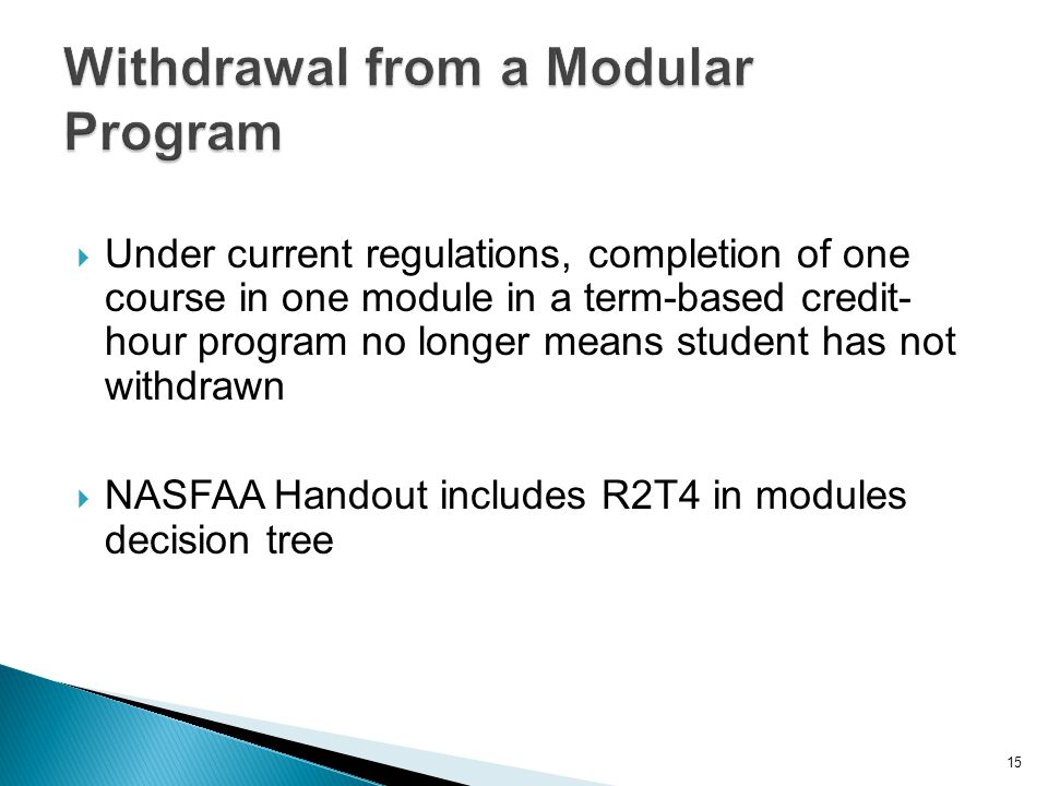  Under current regulations, completion of one course in one module in a term-based credit- hour program no longer means student has not withdrawn  NASFAA Handout includes R2T4 in modules decision tree 15