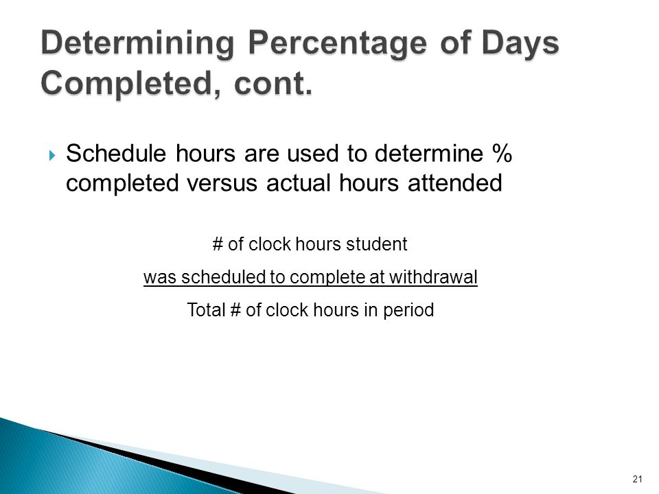  Schedule hours are used to determine % completed versus actual hours attended 21 # of clock hours student was scheduled to complete at withdrawal Total # of clock hours in period