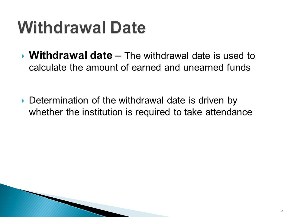  Withdrawal date – The withdrawal date is used to calculate the amount of earned and unearned funds  Determination of the withdrawal date is driven by whether the institution is required to take attendance 5