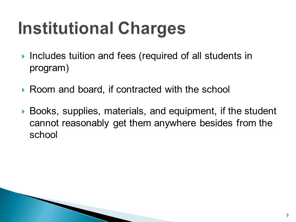  Includes tuition and fees (required of all students in program)  Room and board, if contracted with the school  Books, supplies, materials, and equipment, if the student cannot reasonably get them anywhere besides from the school 9