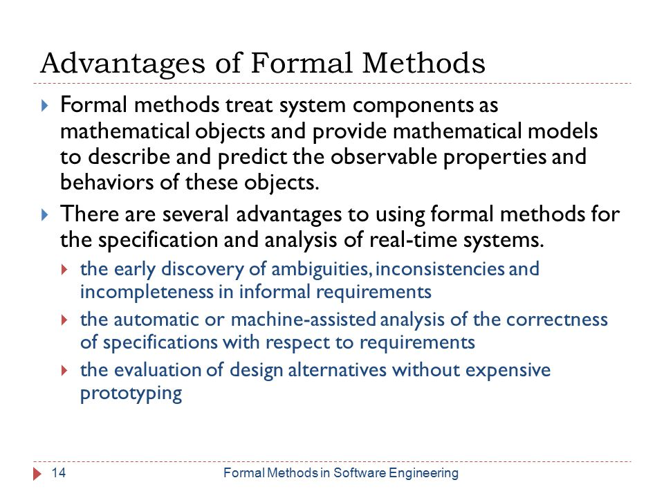 14 Advantages of Formal Methods  Formal methods treat system components as mathematical objects and provide mathematical models to describe and predict the observable properties and behaviors of these objects.