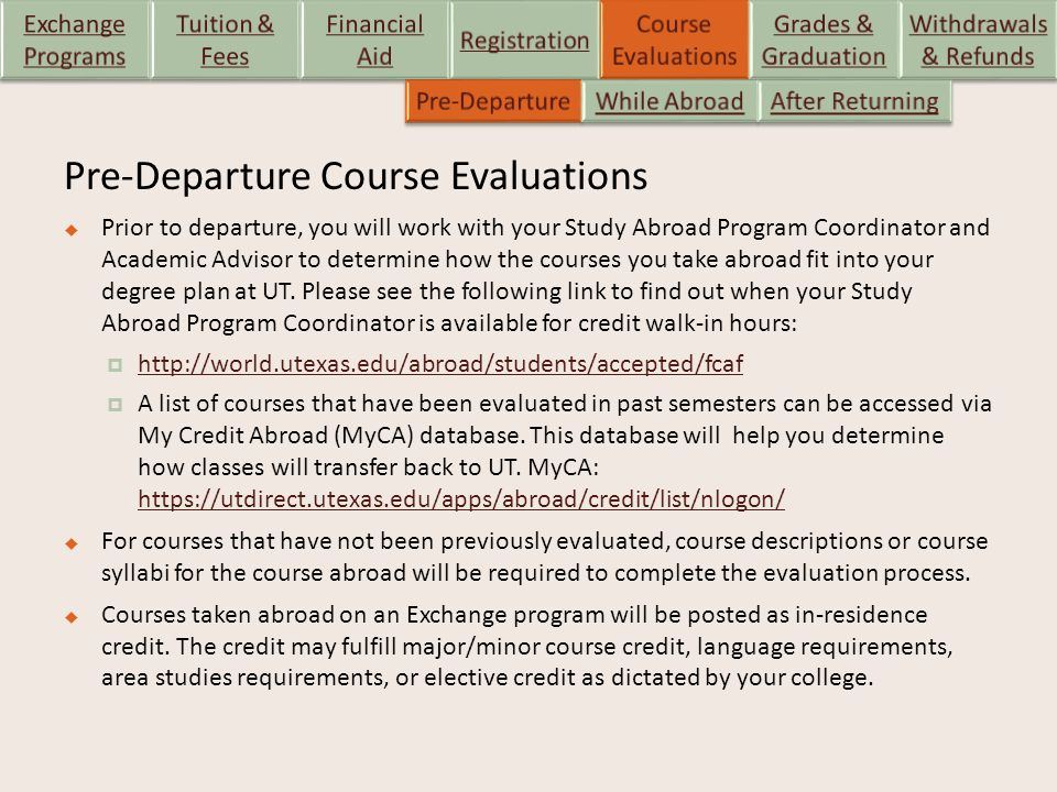Pre-Departure Course Evaluations  Prior to departure, you will work with your Study Abroad Program Coordinator and Academic Advisor to determine how the courses you take abroad fit into your degree plan at UT.