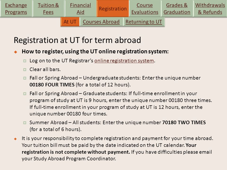 Registration at UT for term abroad  How to register, using the UT online registration system:  Log on to the UT Registrar's online registration system.online registration system  Clear all bars.