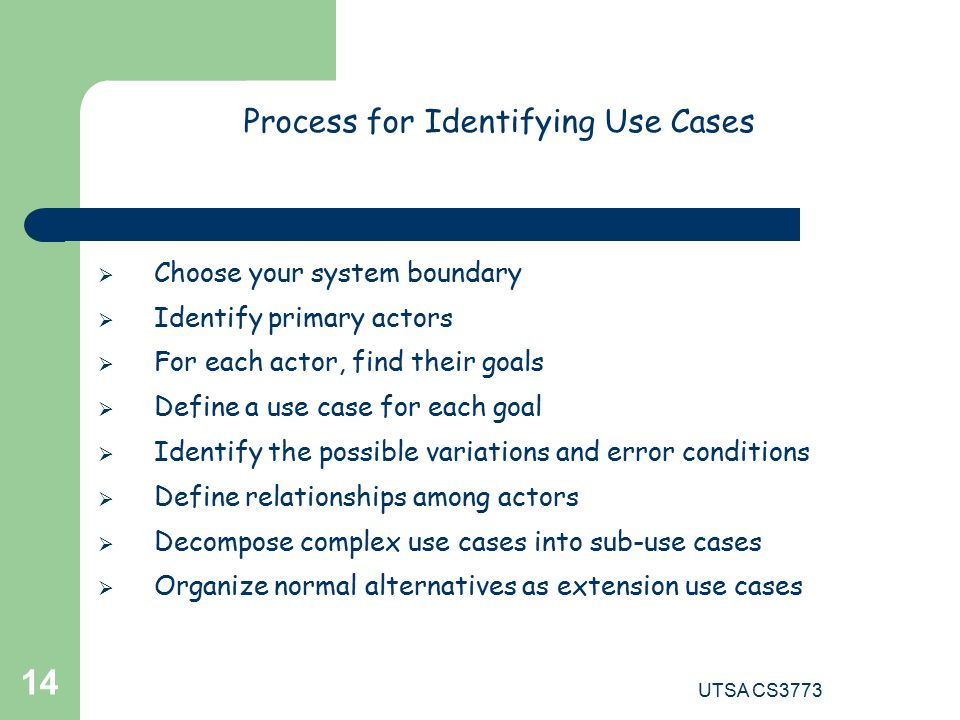 UTSA CS Process for Identifying Use Cases  Choose your system boundary  Identify primary actors  For each actor, find their goals  Define a use case for each goal  Identify the possible variations and error conditions  Define relationships among actors  Decompose complex use cases into sub-use cases  Organize normal alternatives as extension use cases