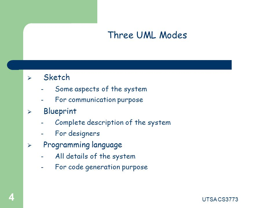 UTSA CS Three UML Modes  Sketch – Some aspects of the system – For communication purpose  Blueprint – Complete description of the system – For designers  Programming language – All details of the system – For code generation purpose