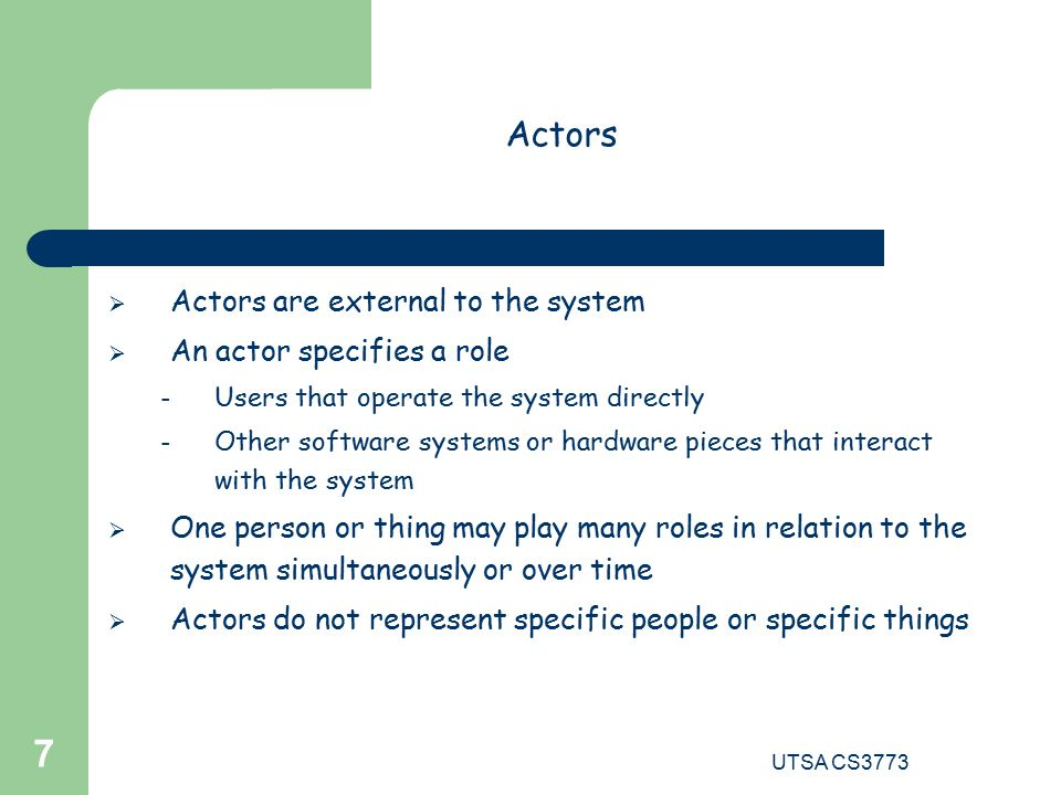 UTSA CS Actors  Actors are external to the system  An actor specifies a role – Users that operate the system directly – Other software systems or hardware pieces that interact with the system  One person or thing may play many roles in relation to the system simultaneously or over time  Actors do not represent specific people or specific things