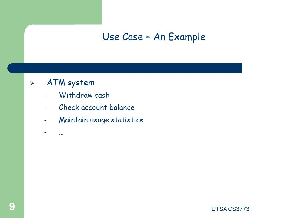 UTSA CS Use Case – An Example  ATM system – Withdraw cash – Check account balance – Maintain usage statistics – …