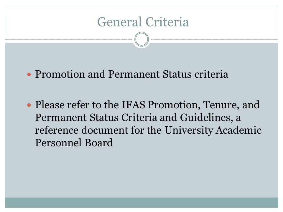 General Criteria Promotion and Permanent Status criteria Please refer to the IFAS Promotion, Tenure, and Permanent Status Criteria and Guidelines, a reference document for the University Academic Personnel Board