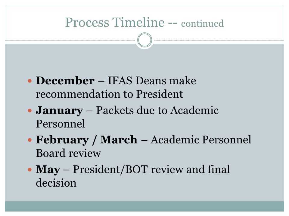Process Timeline -- continued December – IFAS Deans make recommendation to President January – Packets due to Academic Personnel February / March – Academic Personnel Board review May – President/BOT review and final decision