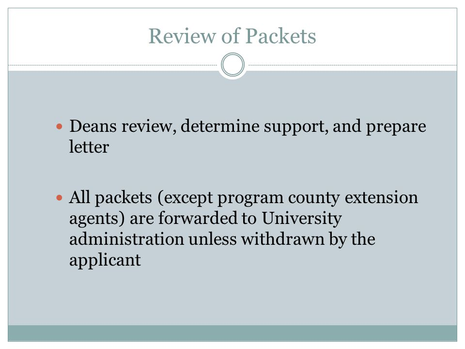 Review of Packets Deans review, determine support, and prepare letter All packets (except program county extension agents) are forwarded to University administration unless withdrawn by the applicant