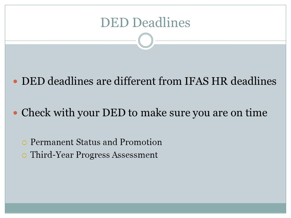 DED Deadlines DED deadlines are different from IFAS HR deadlines Check with your DED to make sure you are on time  Permanent Status and Promotion  Third-Year Progress Assessment