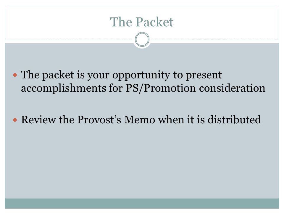 The Packet The packet is your opportunity to present accomplishments for PS/Promotion consideration Review the Provost's Memo when it is distributed